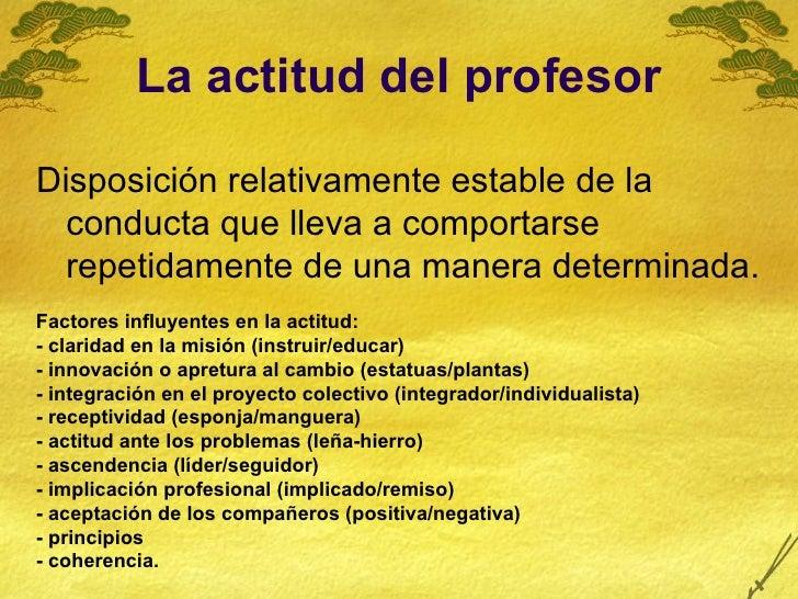 La actitud del profesor <ul><li>Disposición relativamente estable de la conducta que lleva a comportarse repetidamente de ...