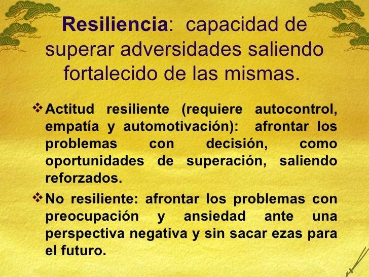 Resiliencia :  capacidad de superar adversidades saliendo fortalecido de las mismas.   <ul><li>Actitud resiliente (requier...