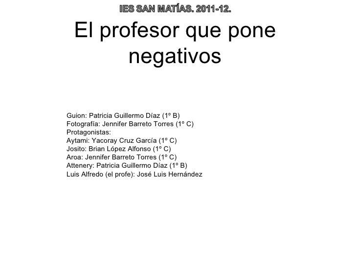 El profesor que pone        negativosGuion: Patricia Guillermo Díaz (1º B)Fotografía: Jennifer Barreto Torres (1º C)Protag...