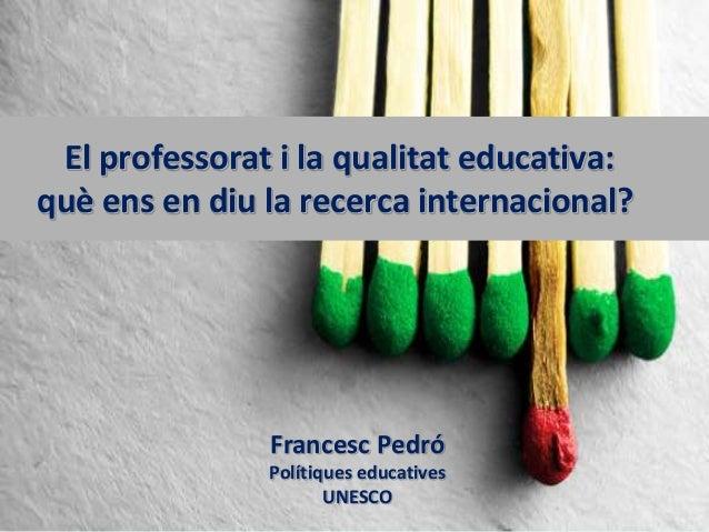 El professorat i la qualitat educativa: què ens en diu la recerca internacional? Francesc Pedró Polítiques educatives UNES...