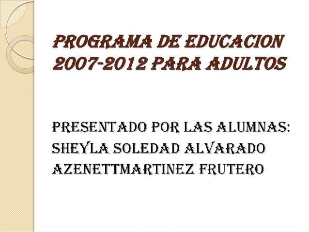 PROGRAMA DE EDUCACION2007-2012 PARA ADULTOSPRESENTADO POR LAS ALUMNAS:SHEYLA SOLEDAD ALVARADOAZENETTMARTINEZ FRUTERO