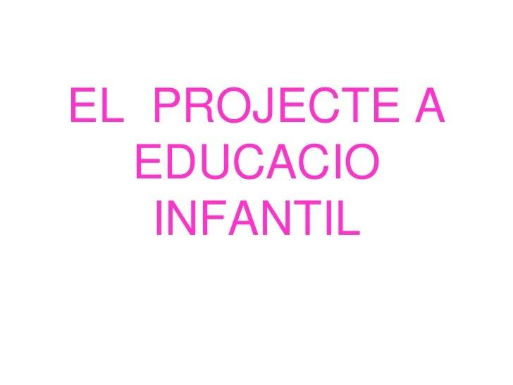 EL PROJECTE A  EDUCACIO   INFANTIL