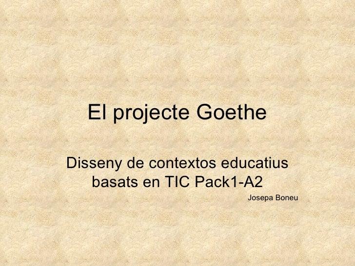 El projecte Goethe Disseny de contextos educatius basats en TIC Pack1-A2 Josepa Boneu