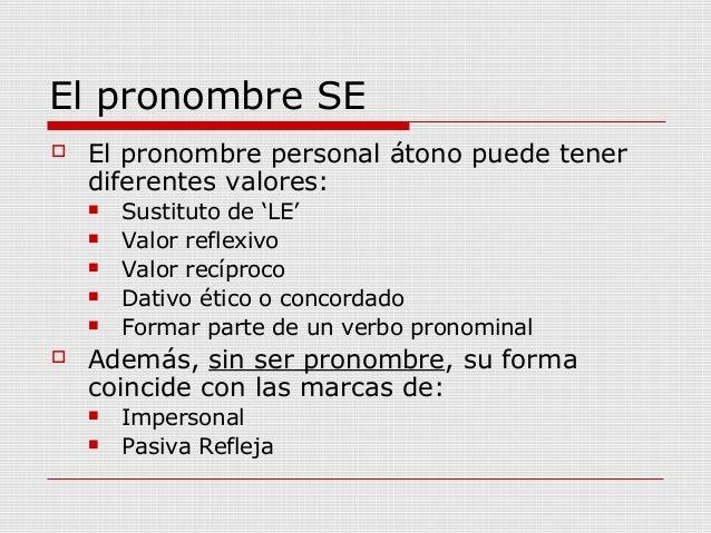 El pronombre SE  El pronombre personal átono puede tener diferentes valores:  Sustituto de 'LE'  Valor reflexivo  Valo...