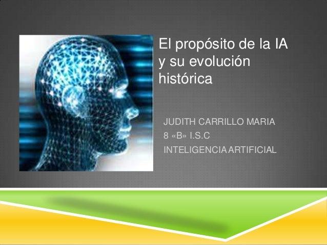 El propósito de la IAy su evoluciónhistóricaJUDITH CARRILLO MARIA8 «B» I.S.CINTELIGENCIA ARTIFICIAL