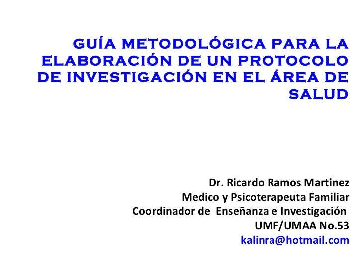 GUÍA METODOLÓGICA PARA LA ELABORACIÓN DE UN PROTOCOLO DE INVESTIGACIÓN EN EL ÁREA DE SALUD Dr. Ricardo Ramos Martinez Medi...