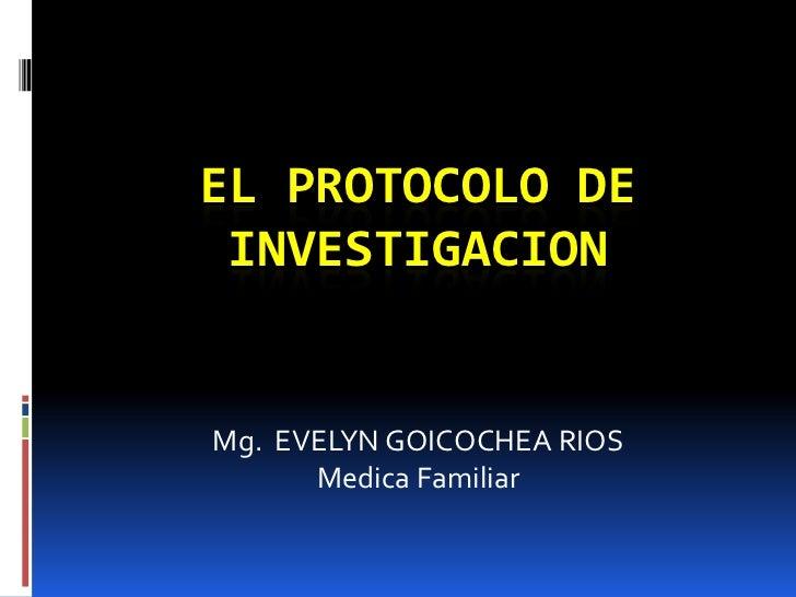 EL PROTOCOLO DE INVESTIGACION<br />Mg.  EVELYN GOICOCHEA RIOS<br />Medica Familiar<br />