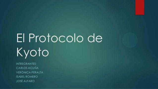 El Protocolo de Kyoto INTREGRANTES: CARLOS ACUÑA VERÓNICA PERALTA ISABEL ROMERO JOSÉ ALFARO