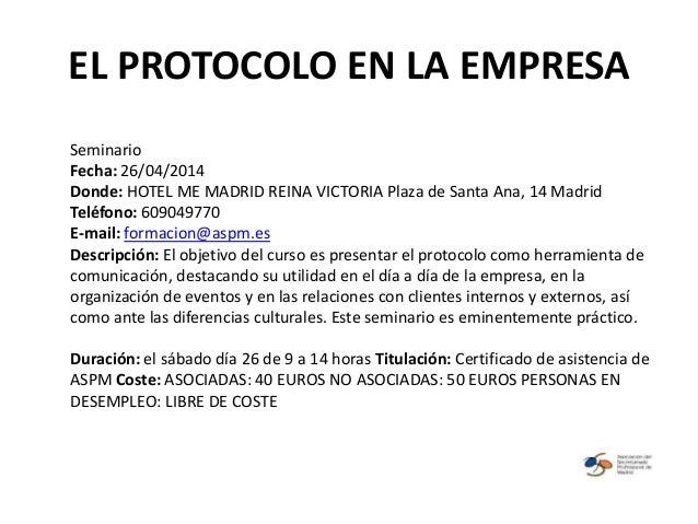EL PROTOCOLO EN LA EMPRESA Seminario Fecha: 26/04/2014 Donde: HOTEL ME MADRID REINA VICTORIA Plaza de Santa Ana, 14 Madrid...