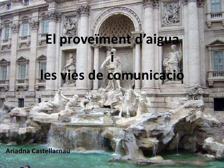 El proveïmentd'aiguailes vies de comunicació<br />Ariadna Castellarnau<br />