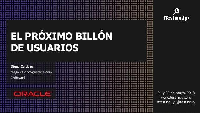EL PRÓXIMO BILLÓN DE USUARIOS Diego Cardozo diego.cardozo@oracle.com @diecard 21 y 22 de mayo, 2018 www.testinguy.org #tes...