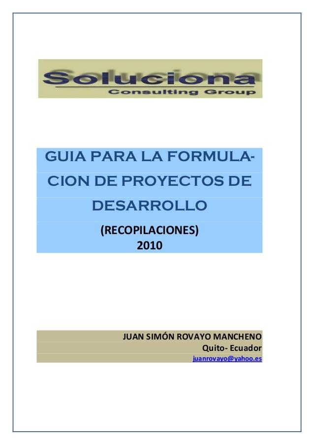 GUIA PARA LA FORMULA-CION DE PROYECTOS DEDESARROLLO(RECOPILACIONES)2010JUAN SIMÓN ROVAYO MANCHENOQuito- Ecuadorjuanrovayo@...