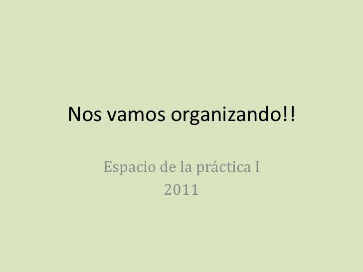 Nos vamos organizando!!<br />Espacio de la práctica I<br />2011<br />