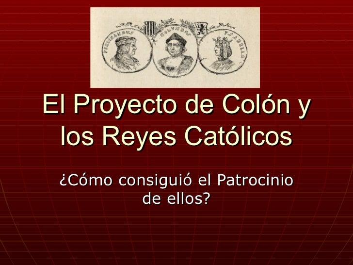 El Proyecto de Colón y los Reyes Católicos ¿Cómo consiguió el Patrocinio          de ellos?