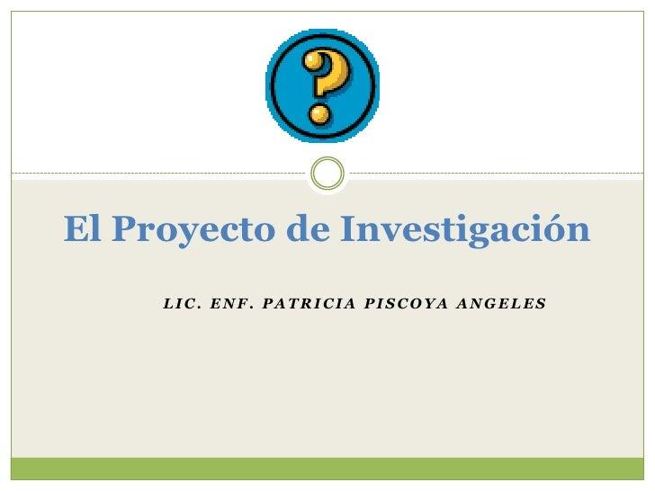 El Proyecto de Investigación<br />Lic. Enf. Patricia PiscoyaAngeles<br />