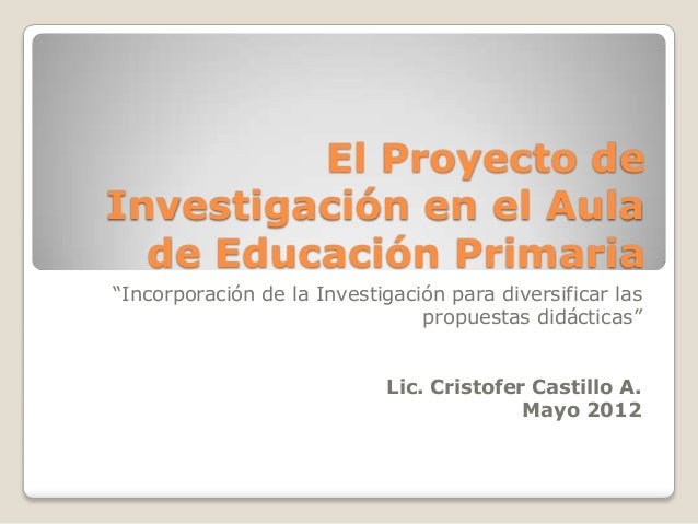 """El Proyecto deInvestigación en el Aula  de Educación Primaria""""Incorporación de la Investigación para diversificar las     ..."""