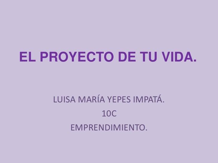 EL PROYECTO DE TU VIDA.    LUISA MARÍA YEPES IMPATÁ.              10C        EMPRENDIMIENTO.