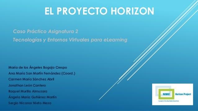 EL PROYECTO HORIZON Caso Práctico Asignatura 2 Tecnologías y Entornos Virtuales para eLearning María de los Ángeles Bogajo...
