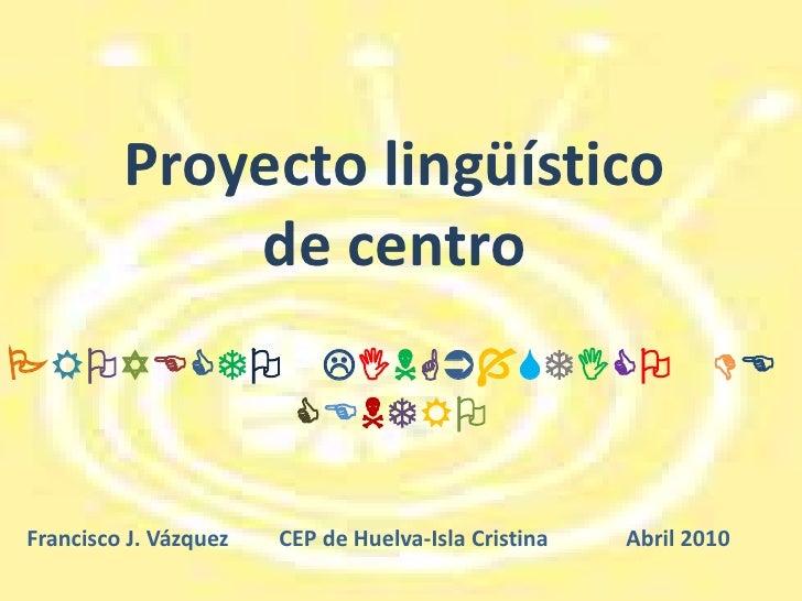 Proyecto lingüístico <br />de centro<br />PROYECTO LINGÜÍSTICODECENTRO<br />Francisco J. Vázquez         CEP de Huelva-Isl...