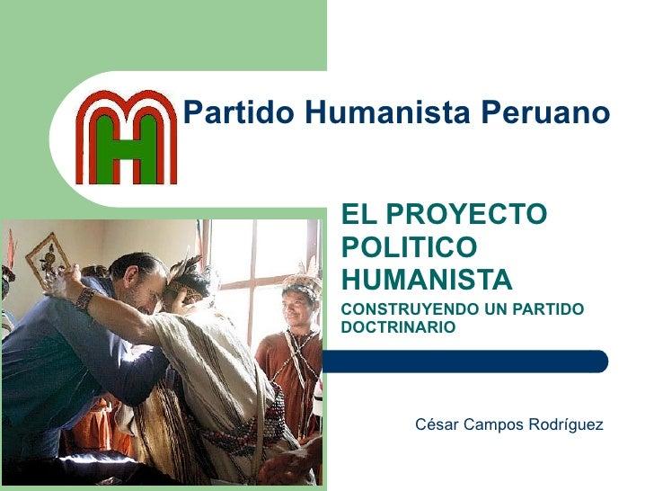 Partido Humanista Peruano EL PROYECTO POLITICO HUMANISTA CONSTRUYENDO UN PARTIDO DOCTRINARIO César Campos Rodríguez