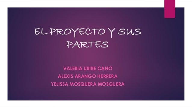 EL PROYECTO Y SUS PARTES VALERIA URIBE CANO ALEXIS ARANGO HERRERA YELISSA MOSQUERA MOSQUERA