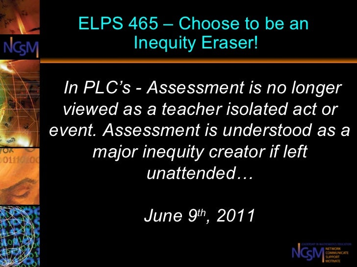 ELPS 465 – Choose to be an  Inequity Eraser!   In PLC's -  Assessment is no longer viewed as a teacher isolated act or eve...