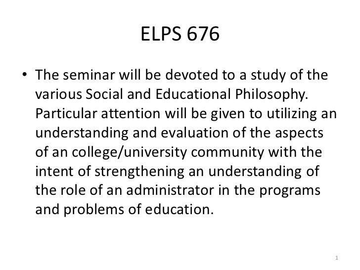 ELPS 676• The seminar will be devoted to a study of the  various Social and Educational Philosophy.  Particular attention ...