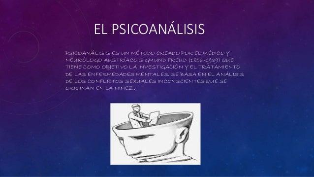 EL PSICOANÁLISIS PSICOANÁLISIS ES UN MÉTODO CREADO POR EL MÉDICO Y NEURÓLOGO AUSTRÍACO SIGMUND FREUD (1856-1939) QUE TIENE...