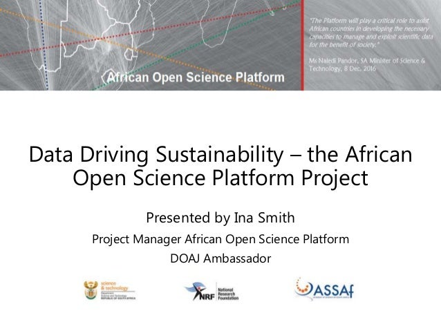 Data Driving Sustainability – the African Open Science Platform Project Presented by Ina Smith Project Manager African Ope...