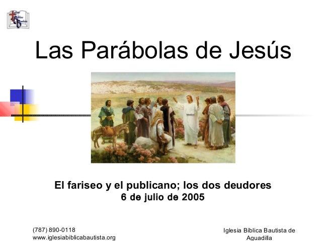 Las Parábolas de Jesús       El fariseo y el publicano; los dos deudores                                 6 de julio de 200...