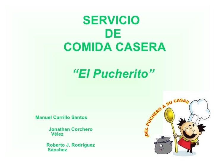 """SERVICIO  DE  COMIDA CASERA """"El Pucherito"""" Manuel Carrillo Santos Jonathan Corchero Vélez Roberto J. Rodríguez Sánchez ¡DE..."""