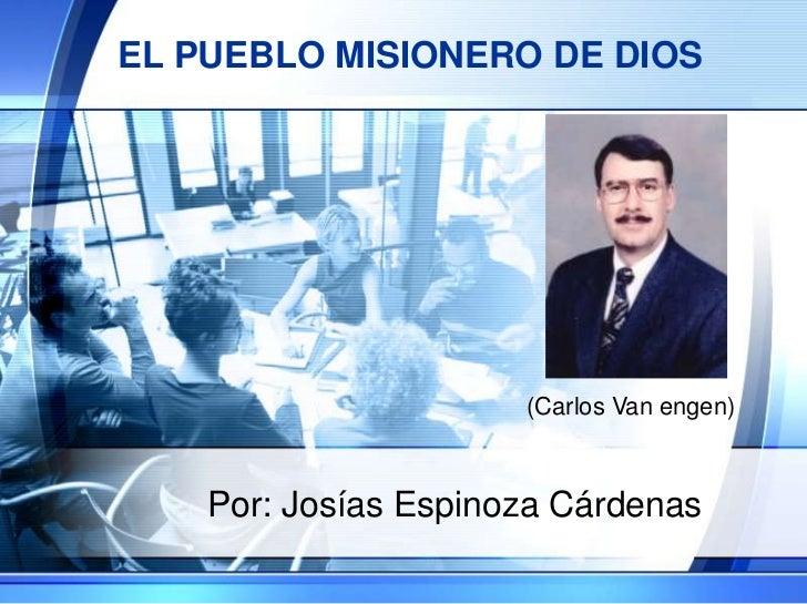 EL PUEBLO MISIONERO DE DIOS<br />Por: Josías Espinoza Cárdenas<br />(Carlos Van engen)<br />