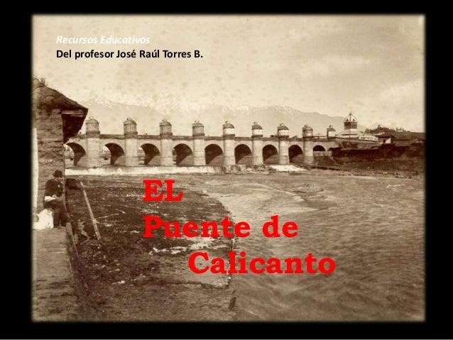 Recursos Educativos Del profesor José Raúl Torres B. EL Puente de Calicanto