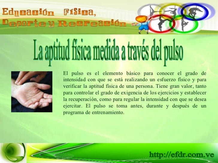 La aptitud física medida a través del pulso El pulso es el elemento básico para conocer el grado de intensidad con que se ...