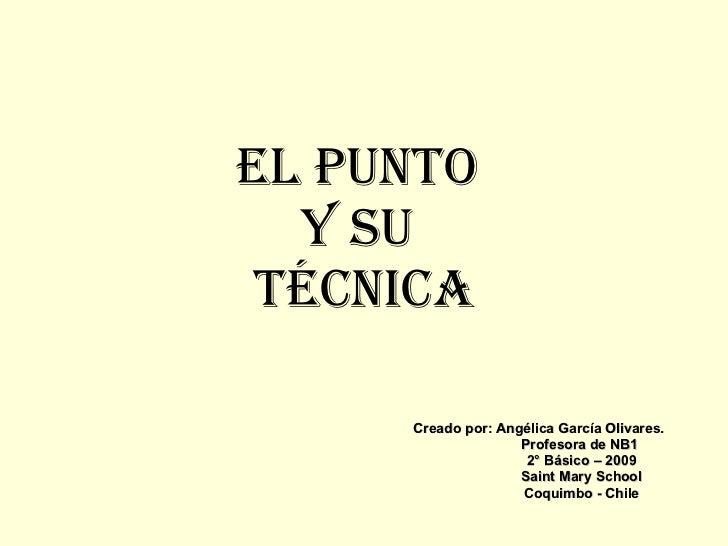 El Punto  y su  técnica Creado por: Angélica García Olivares. Profesora de NB1 2° Básico – 2009 Saint Mary School Coquimbo...