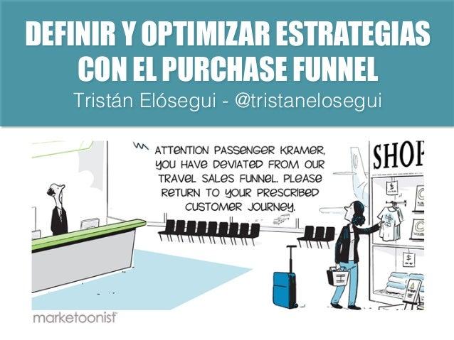 DEFINIR Y OPTIMIZAR ESTRATEGIAS CON EL PURCHASE FUNNEL Tristán Elósegui - @tristanelosegui!