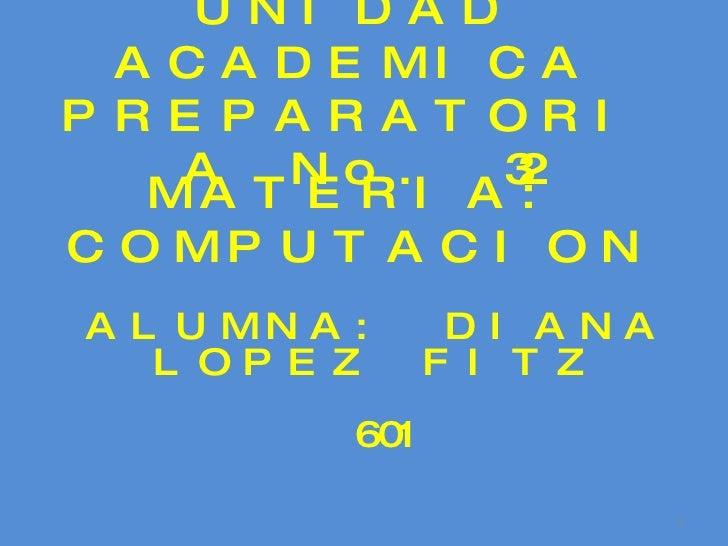 UNIDAD ACADEMICA PREPARATORIA No. 32 MATERIA: COMPUTACION ALUMNA: DIANA LOPEZ FITZ 601