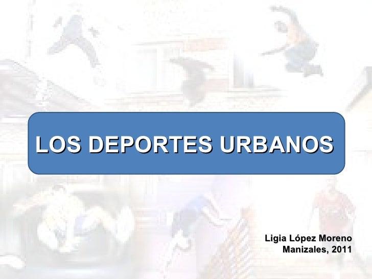 LOS DEPORTES URBANOS Ligia López Moreno Manizales, 2011