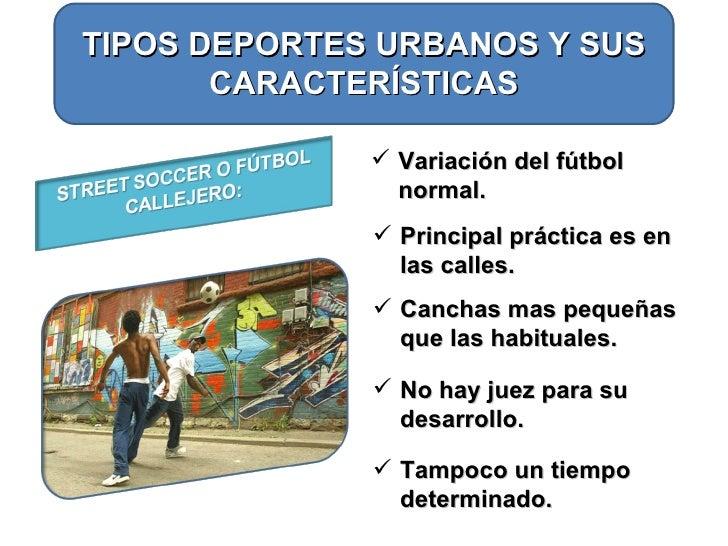 TIPOS DEPORTES URBANOS Y SUS CARACTERÍSTICAS <ul><li>Variación del fútbol normal. </li></ul><ul><li>Principal práctica es ...