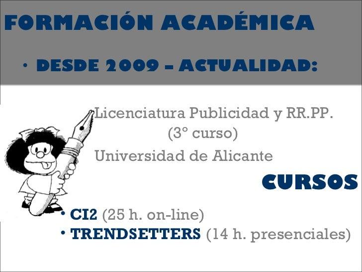 <ul><li>DESDE 2009 – ACTUALIDAD: </li></ul><ul><li>Licenciatura Publicidad y RR.PP.  (3º curso) </li></ul><ul><li>Universi...