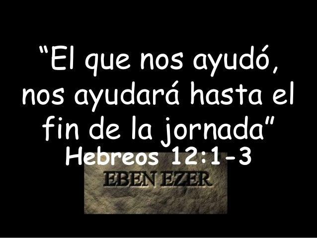 """""""El que nos ayudó, nos ayudará hasta el fin de la jornada"""" Hebreos 12:1-3"""