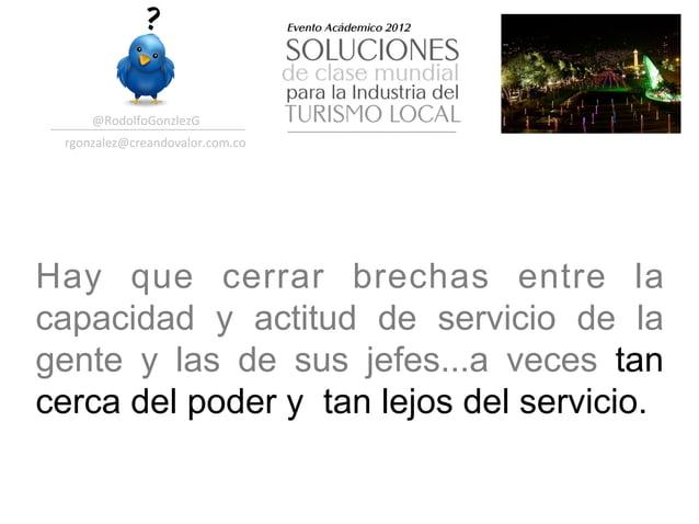@RodolfoGonzlezG  rgonzalez@creandovalor.com.co Hay que cerrar brechas entre lacapacidad y actitud de servicio de lage...