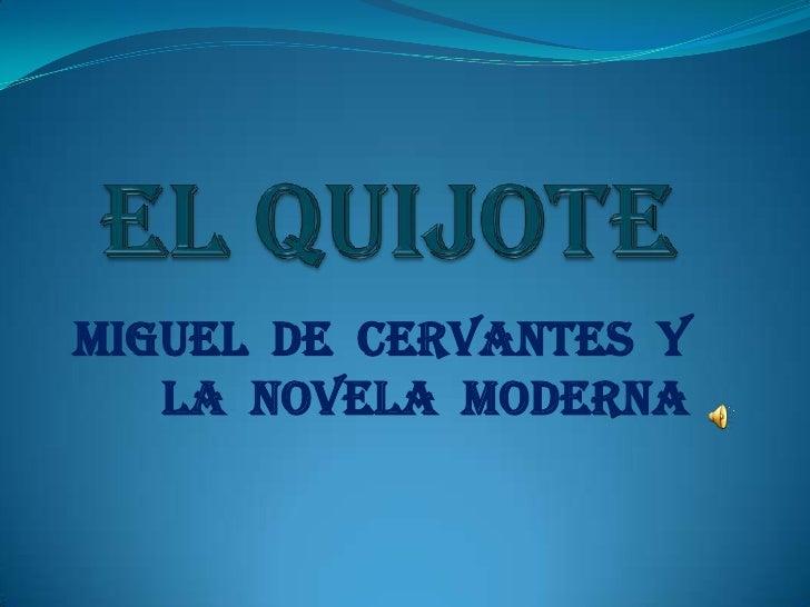 EL QUIJOTE<br />MIGUEL  DE  CERVANTES  Y LA  NOVELA  MODERNA <br />