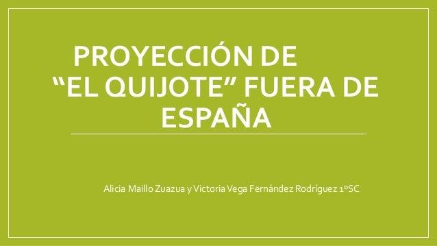 """PROYECCIÓN DE """"EL QUIJOTE"""" FUERA DE ESPAÑA Alicia Maillo Zuazua yVictoriaVega Fernández Rodríguez 1ºSC"""