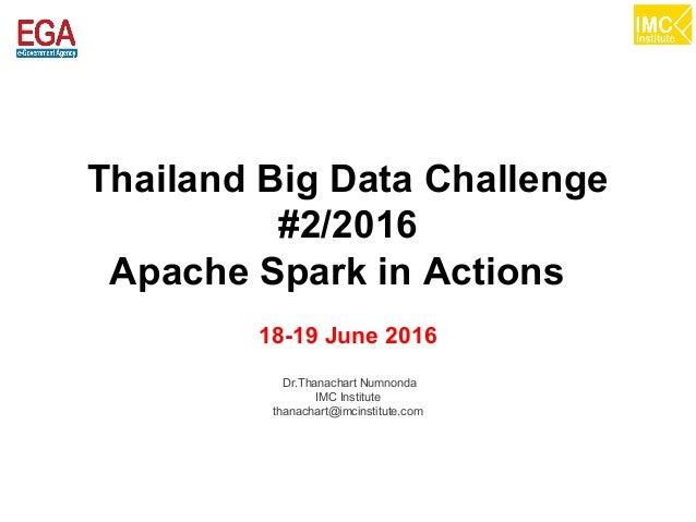 thanachart@imcinstitute.com1 Thailand Big Data Challenge #2/2016 Apache Spark in Actions 18-19 June 2016 Dr.Thanachart Num...