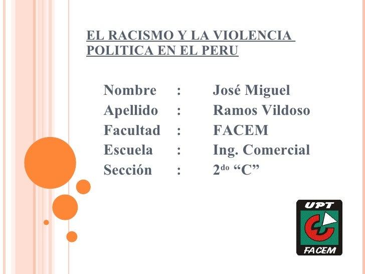 EL RACISMO Y LA VIOLENCIA  POLITICA EN EL PERU Nombre : José Miguel Apellido : Ramos Vildoso Facultad : FACEM Escuela : In...