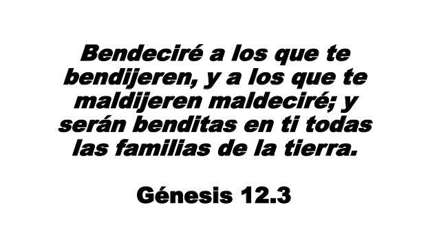 Bendeciré a los que te bendijeren, y a los que te maldijeren maldeciré; y serán benditas en ti todas las familias de la ti...