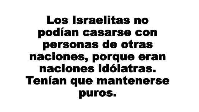 Los Israelitas no podían casarse con personas de otras naciones, porque eran naciones idólatras. Tenían que mantenerse pur...