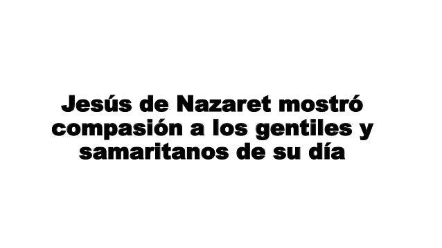 Jesús de Nazaret mostró compasión a los gentiles y samaritanos de su día