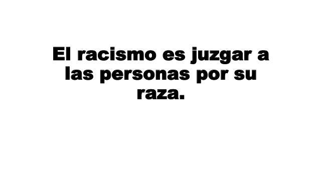 El racismo es juzgar a las personas por su raza.